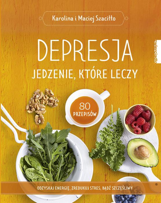 Depresja. Jedzenie, które leczy. Odzyskaj energię, zredukuj stres, bądź szczęśliwy  - Karolina i Maciej Szaciłło