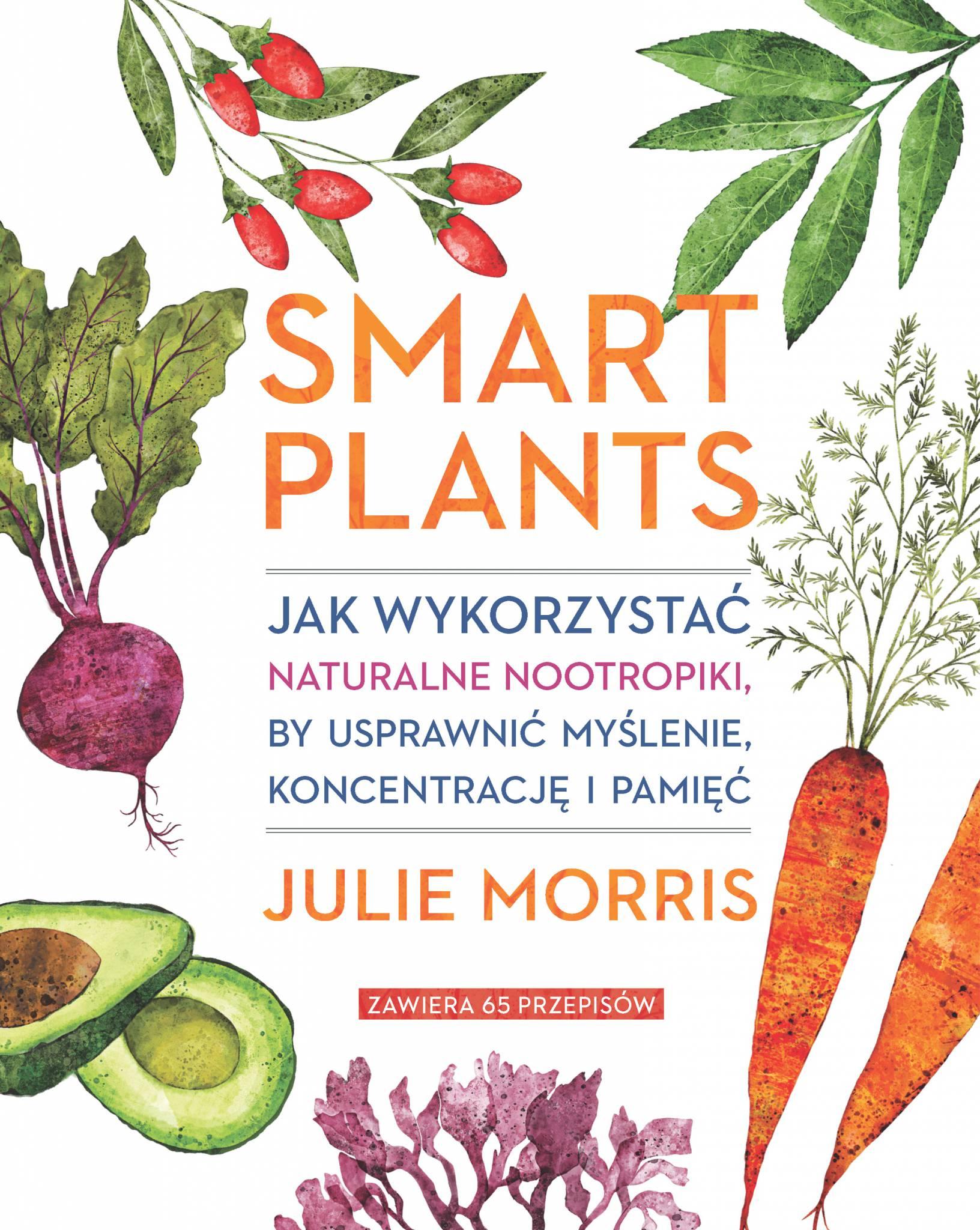 Smart Plants. Jak wykorzystać naturalne nootropiki, by usprawnić myślenie, koncentrację i pamięć - Julie Morris