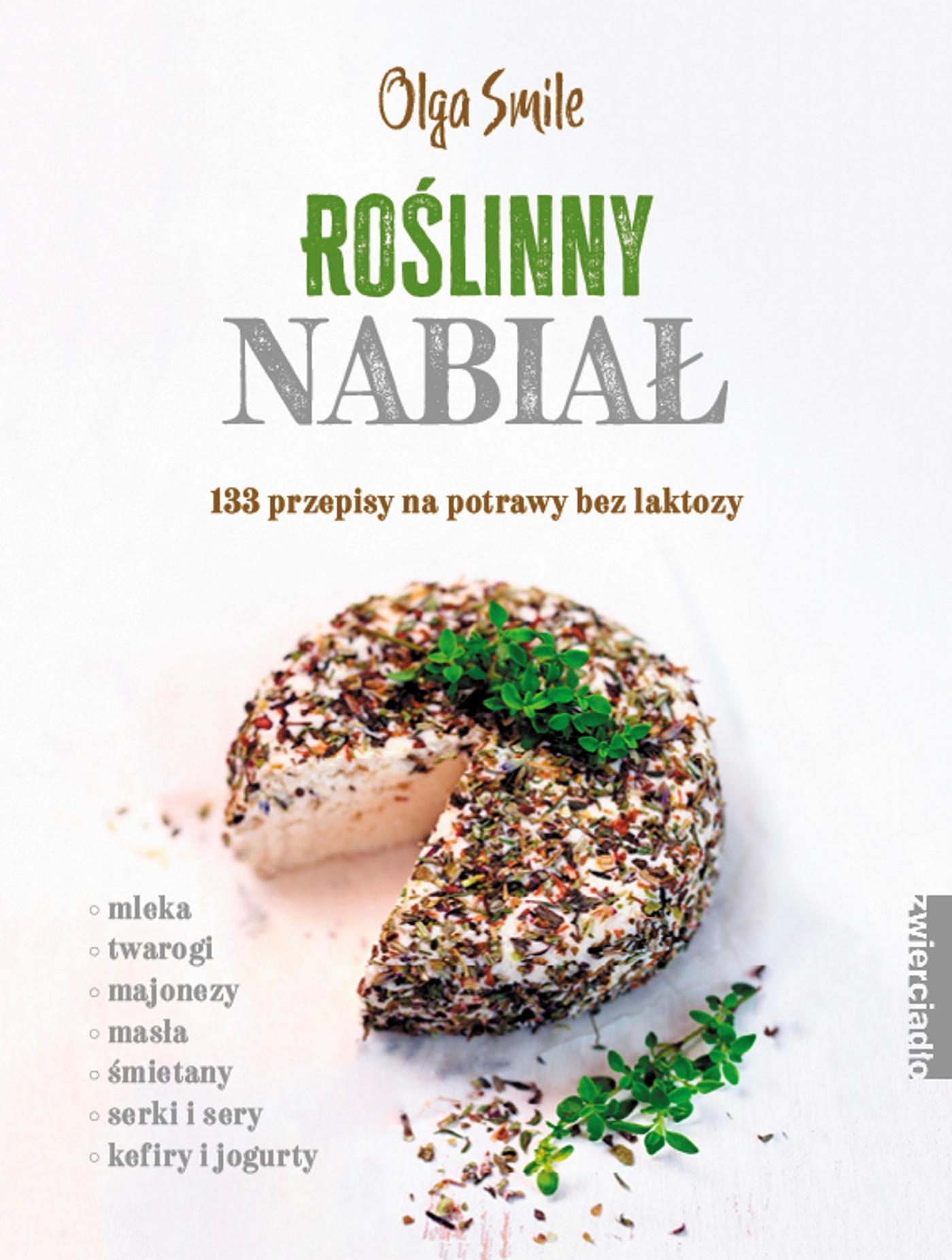 Roślinny nabiał. 133 przepisy na potrawy bez laktozy - Olga Smile
