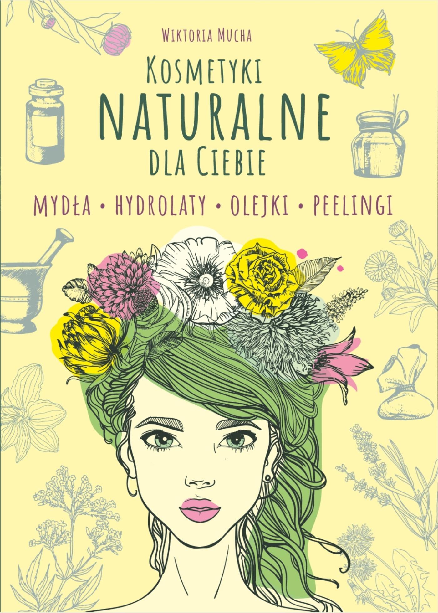 Kosmetyki naturalne dla Ciebie. Mydła. Hydrolaty. Olejki. Peelingi  - Wiktoria Mucha