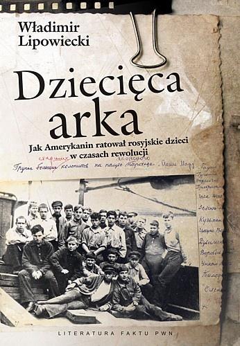 """Władimir Lipowiecki """"Dziecięca arka. Jak Amerykanin ratował rosyjskie dzieci w burzliwych czasach po rewolucji"""""""