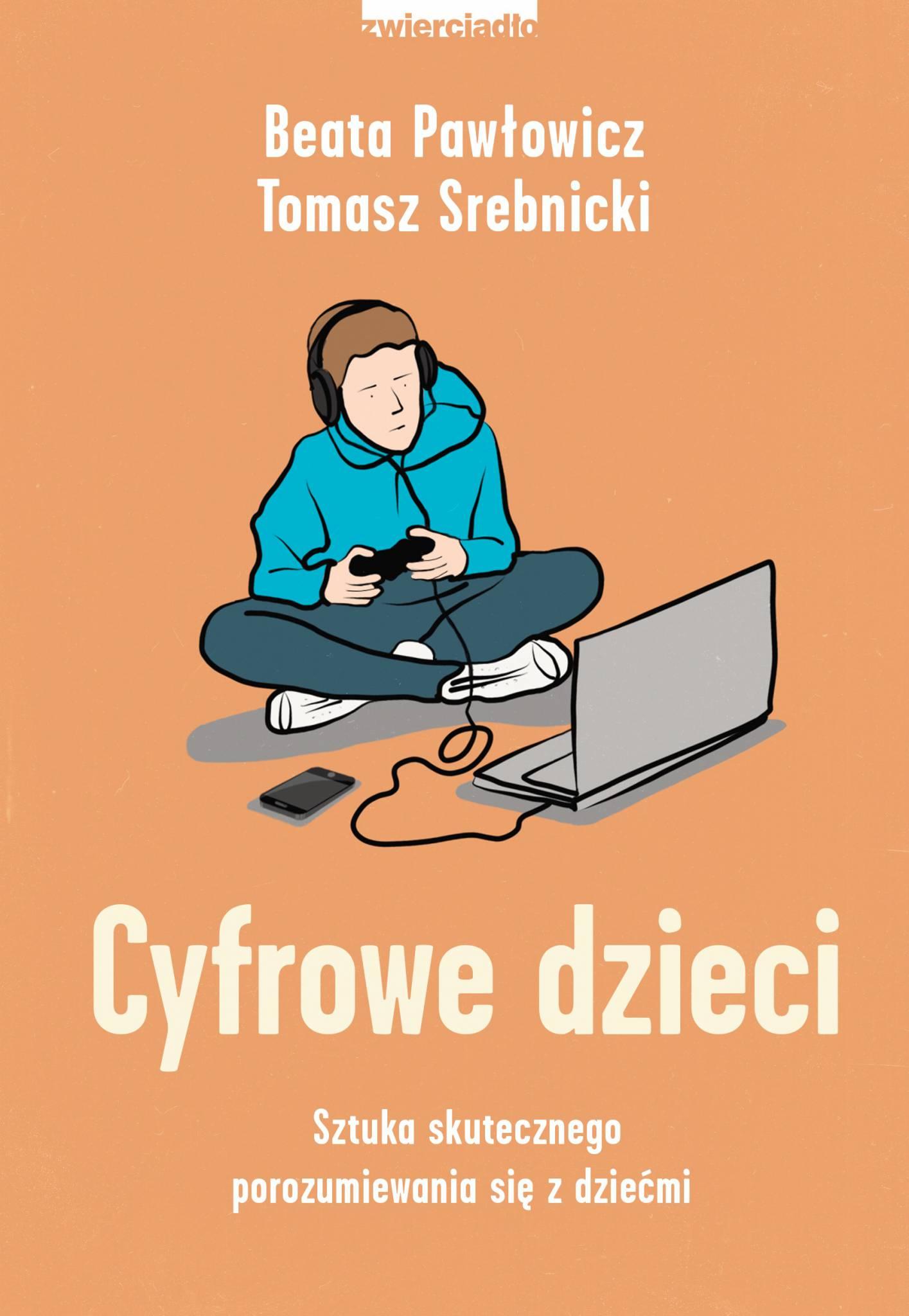 Cyfrowe dzieci. Sztuka skutecznego porozumiewania się z dziećmi - Beata Pawłowicz, Tomasz Srebnicki