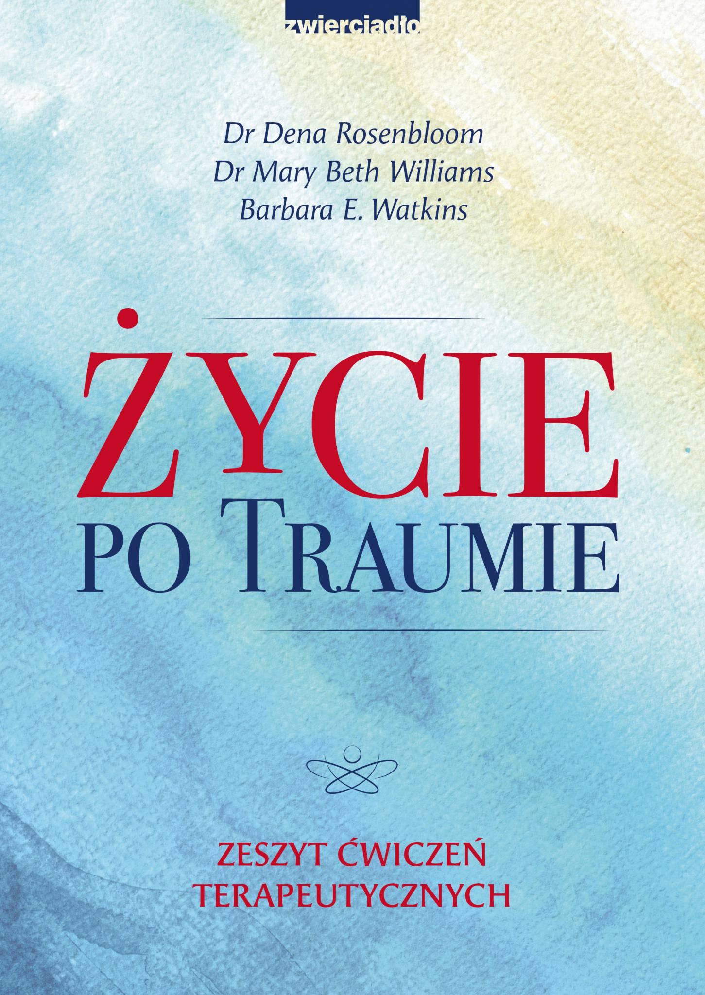 Życie po traumie. Zeszyt ćwiczeń terapeutycznych  - Dr Dena Rosenbloom , Dr Mary Beth Williams , Barbara E. Watkins