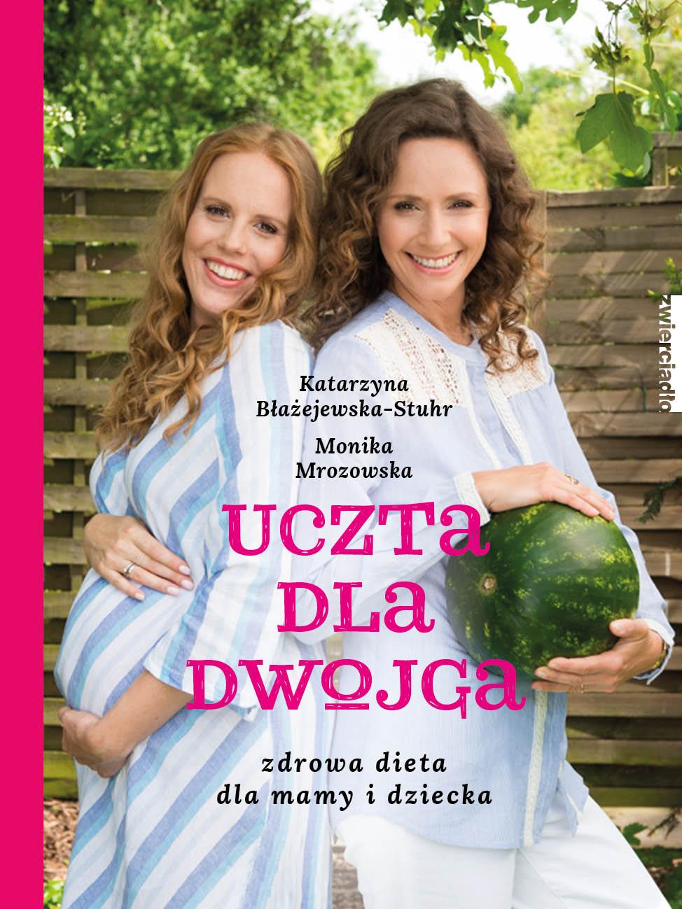 Uczta dla dwojga. Zdrowa dieta dla mamy i dziecka - Monika Mrozowska, Katarzyna Błażejewska-Stuhr