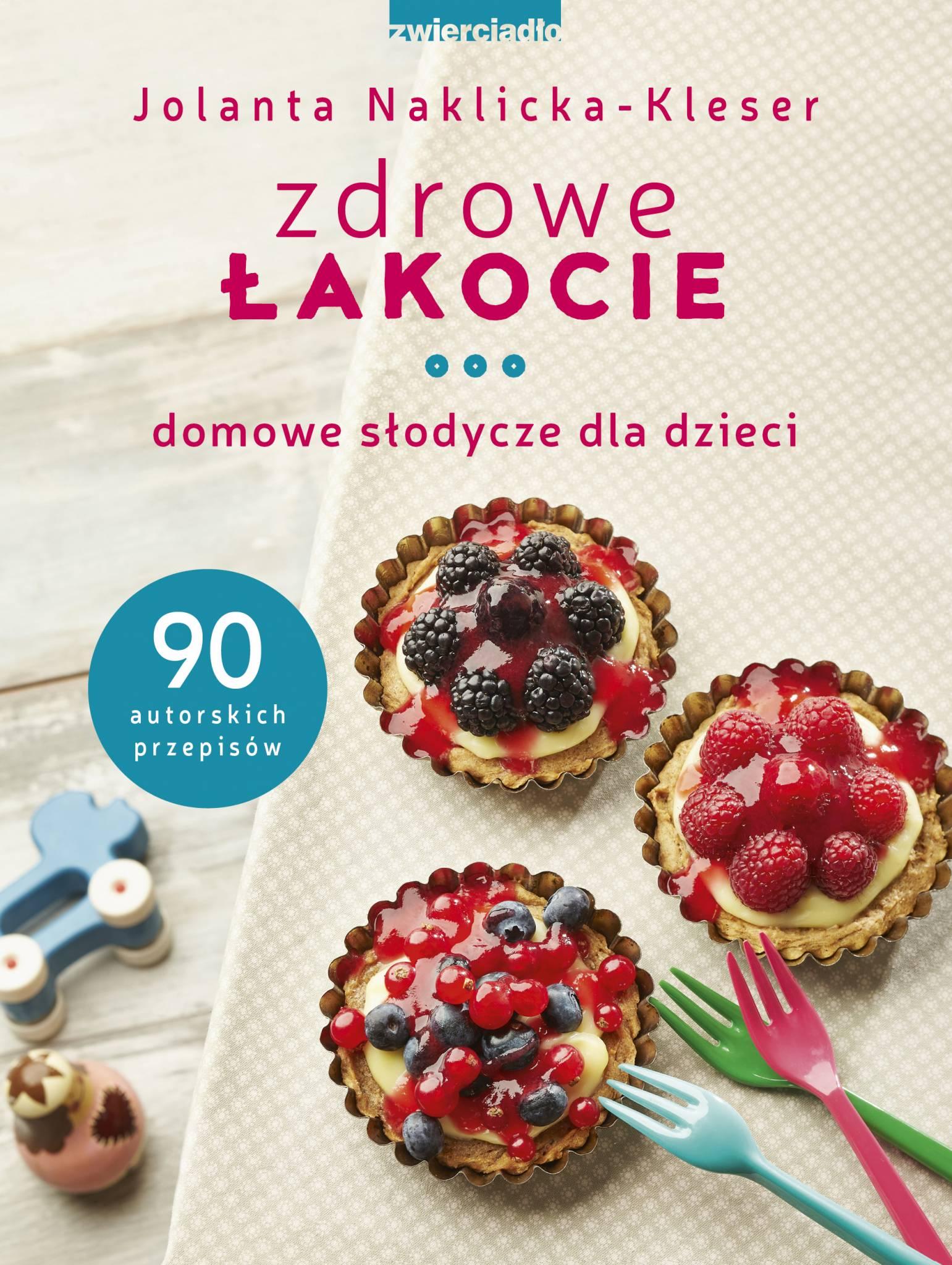Zdrowe łakocie. Domowe słodycze dla dzieci - Jolanta Naklicka-Kleser